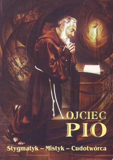 Ojciec Pio. Stygmatyk – Mistyk – Cudotwórca