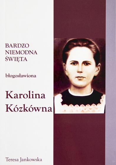 Błogosławiona Karolina Kózkówna Bardzo niemodna święta