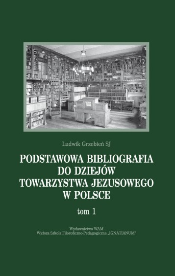 Podstawowa bibliografia do dziejów Towarzystwa Jezusowego w Polsce. Tom 1