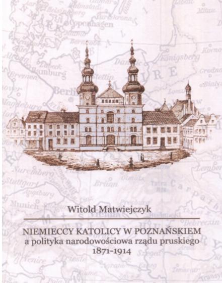 Niemieccy katolicy w Poznańskiem a polityka narodowościowa rządu pruskiego 1871-1914 / Outlet