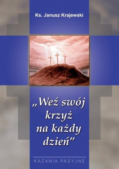 Weź swój krzyż na każdy dzień - kazania pasyjne
