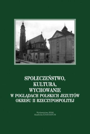 Społeczeństwo, kultura, wychowanie w pogladach polskich jezuitów okresu II Rzeczypospolitej