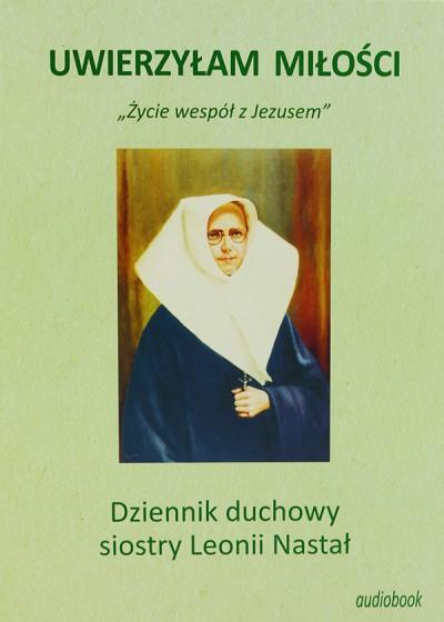 Uwierzyłam Miłości Dziennik duchowy siostry Leonii Nastał