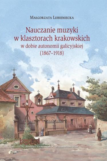Nauczanie muzyki w klasztorach krakowskich w dobie autonomii galicyjskiej (1867-1918)