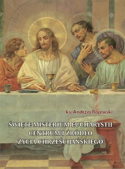 Święte misterium Eucharystii. Centrum i źródło życia chrześcijańskiego