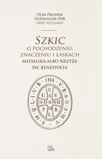 Szkic o pochodzeniu, znaczeniu i łaskach medalika albo krzyża św. Benedykta