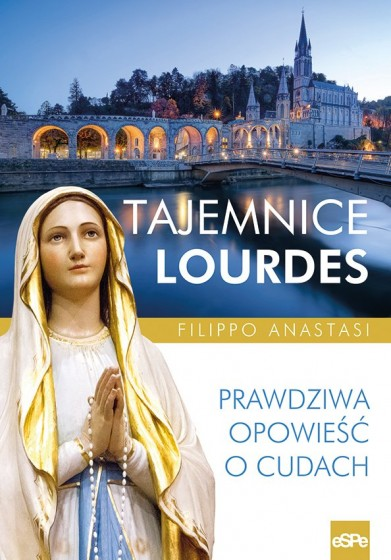 Tajemnice Lourdes Prawdziwa opowieść o cudach