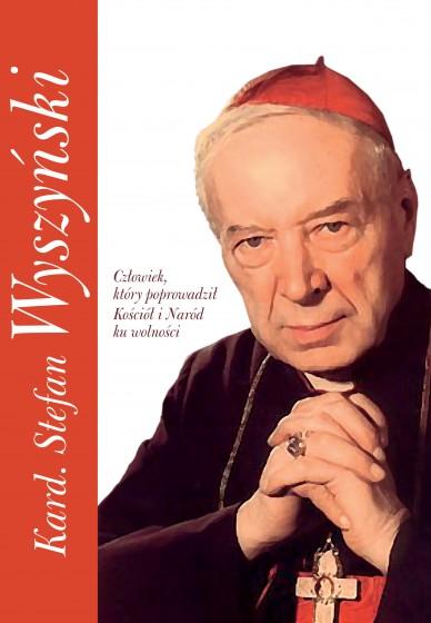 Kard. Stefan Wyszyński Człowiek, który poprowadził Kościół i Naród ku wolności