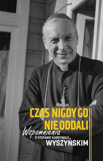 Czas nigdy go nie oddali Wspomnienia o Stefanie Kardynale Wyszyńskim