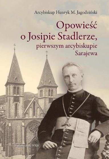 Opowieść o Josipie Stadlerze, pierwszym arcybiskupie Sarajewa