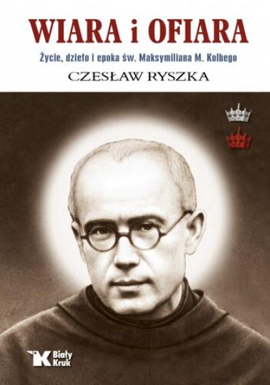 Wiara i ofiara Życie, dzieło i epoka św. Maksymiliana M. Kolbego