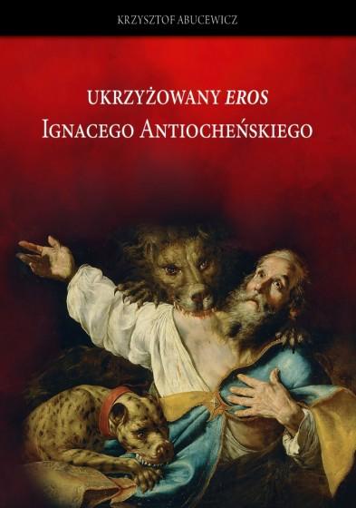 """Ukrzyżowany """"eros"""" Ignacego Antiocheńskiego"""