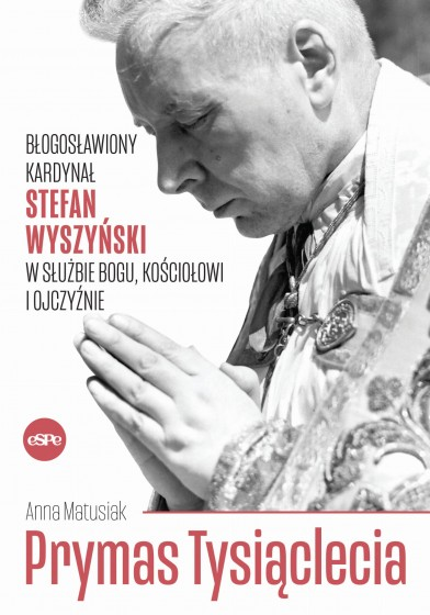 Prymas Tysiąclecia Błogosławiony kardynał Stefan Wyszyński w służbie Bogu, Kościołowi i Ojczyźnie