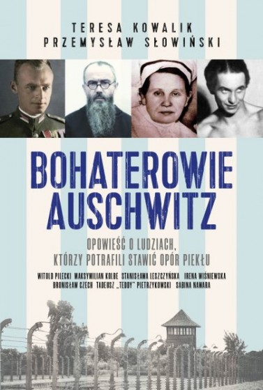 Bohaterowie Auschwitz Opowieść o ludziach, którzy potrafili stawić opór piekłu
