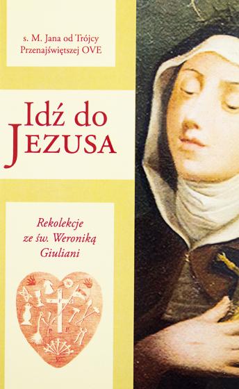 Idź do Jezusa. Rekolekcje ze św. Weroniką Giuliani