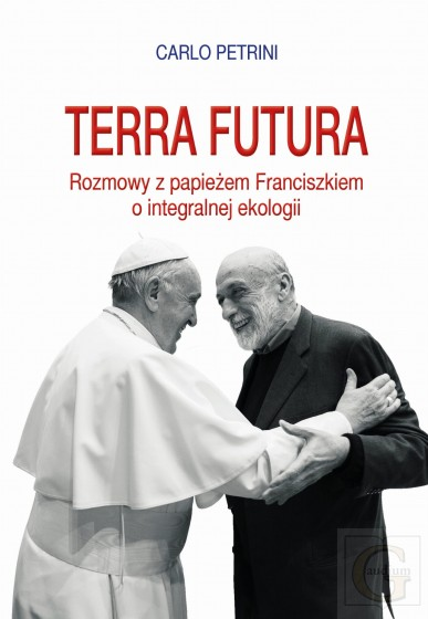 Terra futura Rozmowy z papieżem Franciszkiem o integralnej ekologii