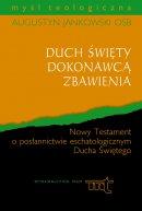Duch Święty Dokonawcą Zbawienia - Nowy Testament o posłannictwie eschatologicznym Ducha Świętego, Augustyn Jankowski OSB