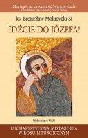Idźcie do Józefa! - Medytacje na Uroczystość Świętego Józefa Oblubieńca Najświętszej Maryi Panny, Bronisław Mokrzycki SJ