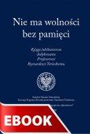 Nie ma wolności bez pamięci - Księga jubileuszowa dedykowana Profesorowi Ryszardowi Terleckiemu, Praca zbiorowa