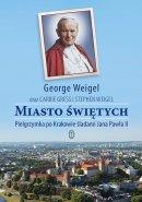 Miasto świętych - Pielgrzymka po Krakowie śladami Jana Pawła II,  George Weigel, Carie Gress, Stephen Weigel