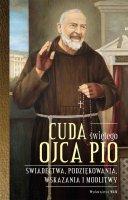 Cuda świętego Ojca Pio - Świadectwa, podziękowania, wskazania i modlitwy, oprac. Katarzyna Stokłosa