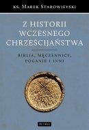Z historii wczesnego chrześcijaństwa wyd. 2 - Biblia, męczennicy, poganie i inni, ks. Marek Starowieyski