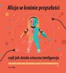 Alicja w krainie przyszłości, czyli jak działa sztuczna inteligencja - , Maria Mazurek, Ryszard Tadeusiewicz, Marcin Wierzchowski