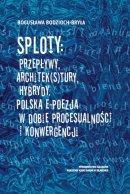 Sploty: Przepływy, architek(s)tury, hybrydy - Polska e-poezja w dobie procesualności i konwergencji, Bogusława Bodzioch-Bryła