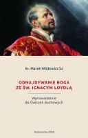 Odnajdywanie Boga ze św. Ignacym Loyolą - Wprowadzenie do Ćwiczeń duchowych, Marek Wójtowicz SJ
