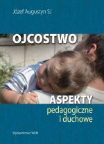 Ojcostwo Aspekty pedagogiczne i duchowe - Aspekty pedagogiczne i duchowe, Józef Augustyn SJ