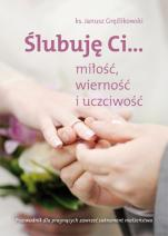 Ślubuję Ci... miłość, wierność i uczciwość - Przewodnik dla pragnących zawrzeć sakrament małżeństwa, ks. Janusz Gręźlikowski