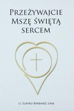 Przeżywajcie Mszę świętą sercem - , o. Slavko Barbarić