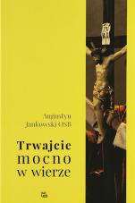 Trwajcie mocno w wierze (1 Kor 16,13) - Wołanie Nowego Testamentu o prawowierność, Augustyn Jankowski OSB