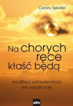 Na chorych ręce kłaść będą - Modlitwa wstawiennicza we wspólnocie, Cezary Sękalski