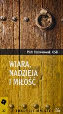 Wiara, nadzieja i miłość Piotr Rostworowski OSB - Trzy filary chrześcijańskiego życia, Piotr Rostworowski OSB