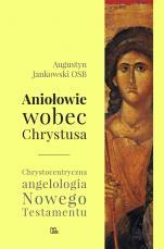 Aniołowie wobec Chrystusa - Chrystocentryczna angelologia Nowego Testamentu, Augustyn Jankowski OSB