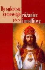 Do sukcesu życiowego przez różaniec i modlitwę - , oprac. Janusz Cerek