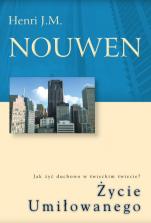 Życie Umiłowanego - Jak żyć duchowo w świeckim świecie?, Henri J. M. Nouwen