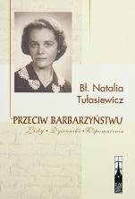 Przeciw barbarzyństwu Bł. Natalia Tułasiewicz - Listy-Dzienniki-Wspomnienia, Bł. Natalia Tułasiewicz