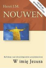 W imię Jezusa Refleksje nad chrześcijańskim przywództwem - Refleksje nad chrześcijańskim przywództwem, Henri J. M. Nouwen