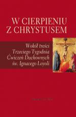 W cierpieniu z Chrystusem - Wokół treści Trzeciego Tygodnia Ćwiczeń Duchownych św. Ignacego Loyoli, Praca zbiorowa