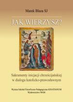 Jak wierzysz? - Sakramenty inicjacji chrześcijańskiej w dialogu katolicko-prawosławnym, Marek Blaza SJ