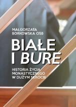 Białe i bure - Historia życia monastycznego w dużym skrócie, Małgorzata Borkowska OSB