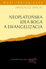 """Neoplatońska idea Boga a ewangelizacja - Analiza anonimowego komentarza do """"Parmenidesa"""" Platona na tle myśli plotyńsko-porfiriańskiej, ks. Arkadiusz Baron"""