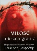 Miłość nie zna granic  - Stygmaty i doświadczenia mistyczne Erzsébet Galgóczy (1905-1962),