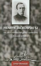 Henryk Jackowski SJ - inicjator odnowy religijnej i społecznej Kościoła w Galicji - Wspomnienie w stulecie śmierci 1834-1905, Artur Sternicki