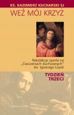 """Weź mój Krzyż - Rekolekcje oparte na """"Ćwiczeniach duchownych"""" Św. Ignacego Loyoli - TYDZIEŃ TRZECI, Kazimierz Kucharski SJ"""