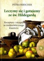Leczymy się i gotujemy ze św. Hildegardą - Receptury i recepty ze średniowiecznego klasztoru, Petra Hirscher
