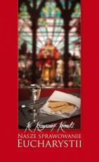 Nasze sprawowanie Eucharystii - , ks. Krzysztof Konecki