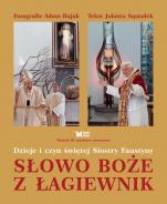 Słowo Boże z Łagiewnik - Dzieje i czyn świętej Siostry Faustyny, Adam Bujak, Jolanta Sąsiadek